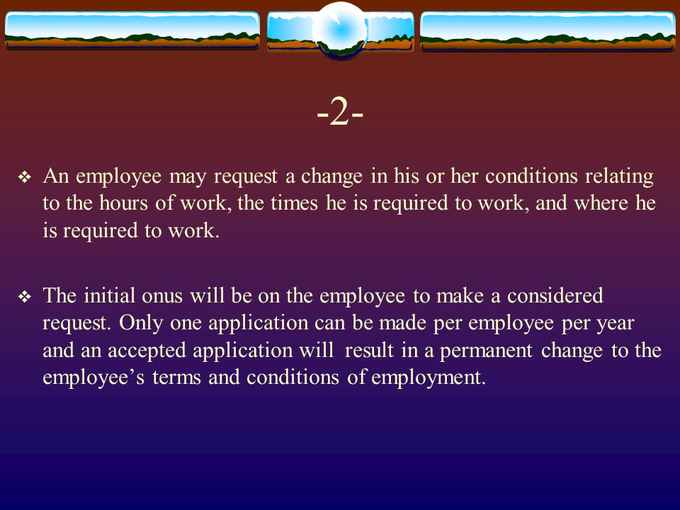 -2-  An employee may request a change in his or her conditions relating to the hours of work, the times he is required to work, and where he is required to work.