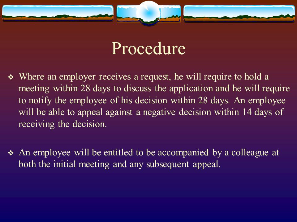Procedure  Where an employer receives a request, he will require to hold a meeting within 28 days to discuss the application and he will require to notify the employee of his decision within 28 days.