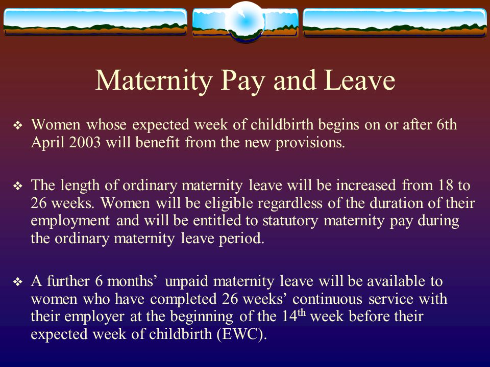 Maternity Pay and Leave  Women whose expected week of childbirth begins on or after 6th April 2003 will benefit from the new provisions.