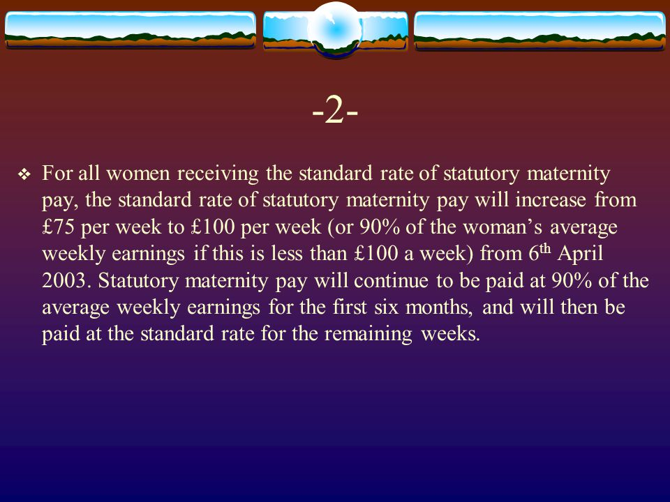 -2-  For all women receiving the standard rate of statutory maternity pay, the standard rate of statutory maternity pay will increase from £75 per week to £100 per week (or 90% of the woman's average weekly earnings if this is less than £100 a week) from 6 th April 2003.