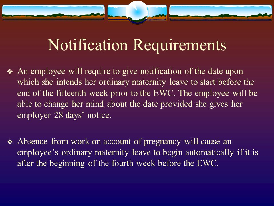 Notification Requirements  An employee will require to give notification of the date upon which she intends her ordinary maternity leave to start before the end of the fifteenth week prior to the EWC.
