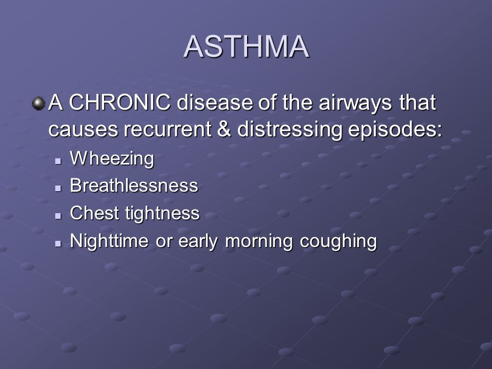 ASTHMA A CHRONIC disease of the airways that causes recurrent & distressing episodes: Wheezing Wheezing Breathlessness Breathlessness Chest tightness Chest tightness Nighttime or early morning coughing Nighttime or early morning coughing