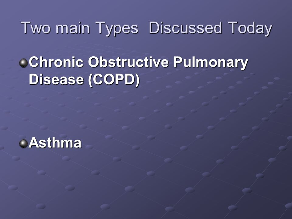 Two main Types Discussed Today Chronic Obstructive Pulmonary Disease (COPD) Asthma