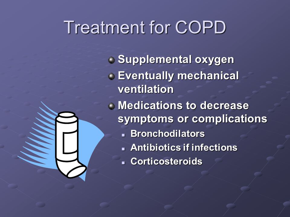 Treatment for COPD Supplemental oxygen Eventually mechanical ventilation Medications to decrease symptoms or complications Bronchodilators Antibiotics if infections Corticosteroids