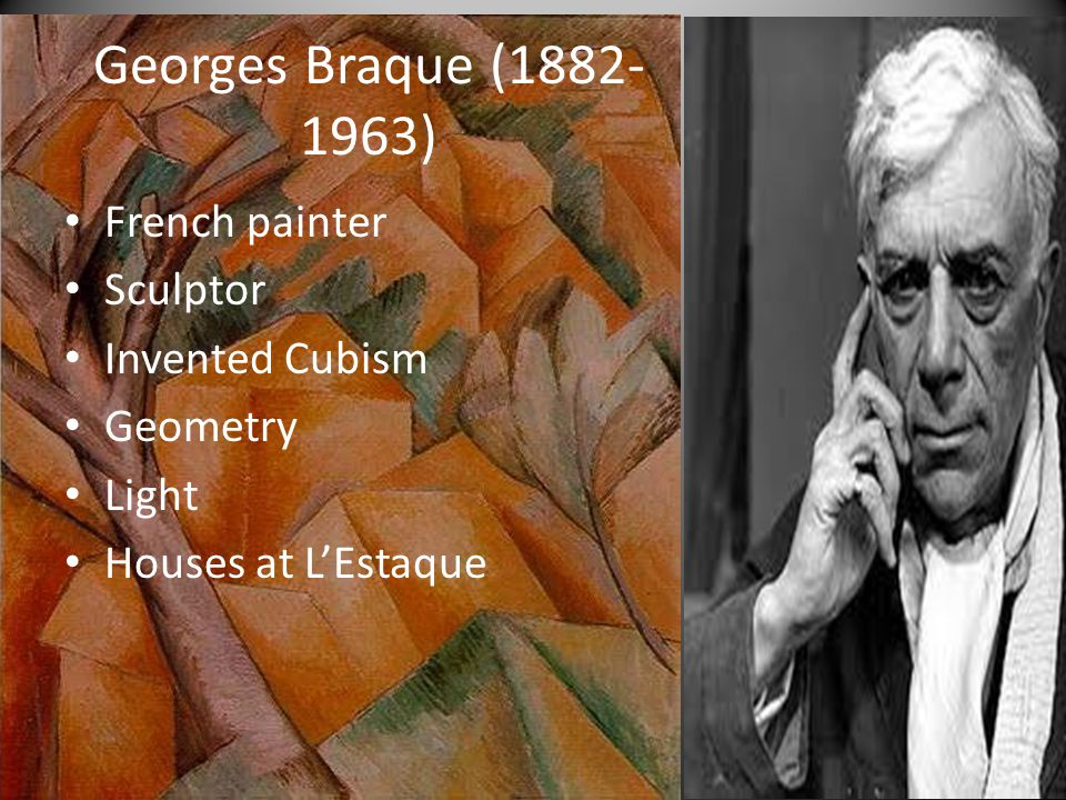 Georges Braque ( ) French painter Sculptor Invented Cubism Geometry Light Houses at L'Estaque