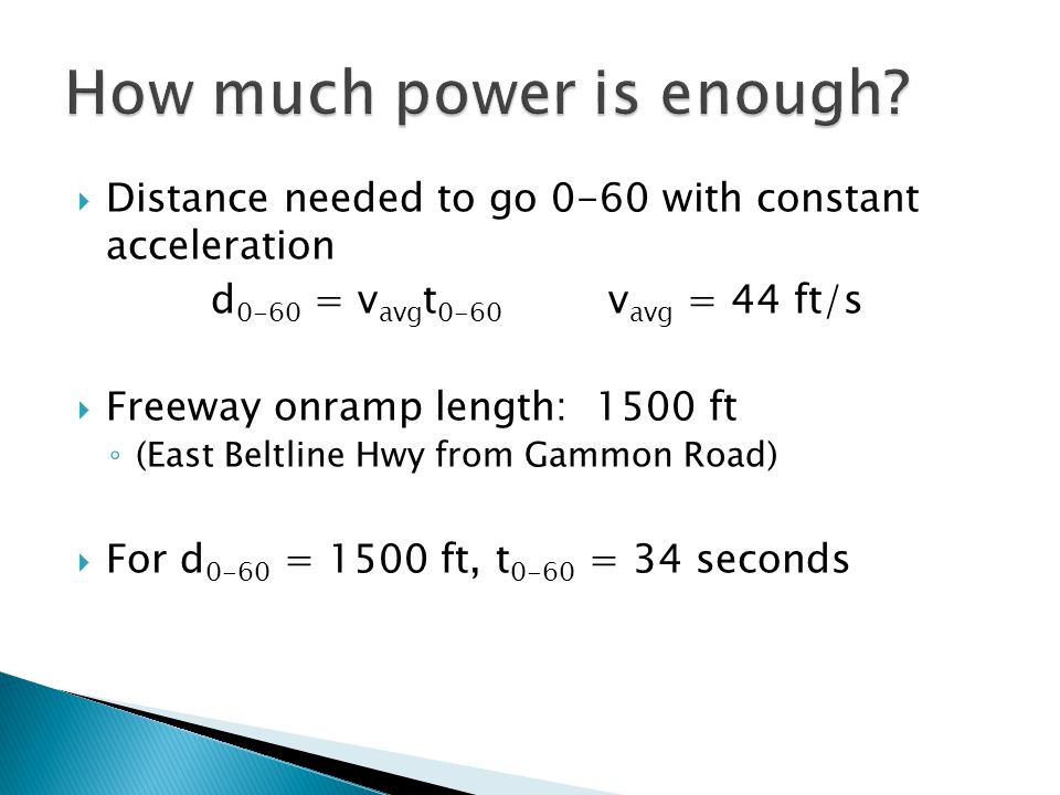  Distance needed to go 0-60 with constant acceleration d 0-60 = v avg t 0-60 v avg = 44 ft/s  Freeway onramp length: 1500 ft ◦ (East Beltline Hwy from Gammon Road)  For d 0-60 = 1500 ft, t 0-60 = 34 seconds