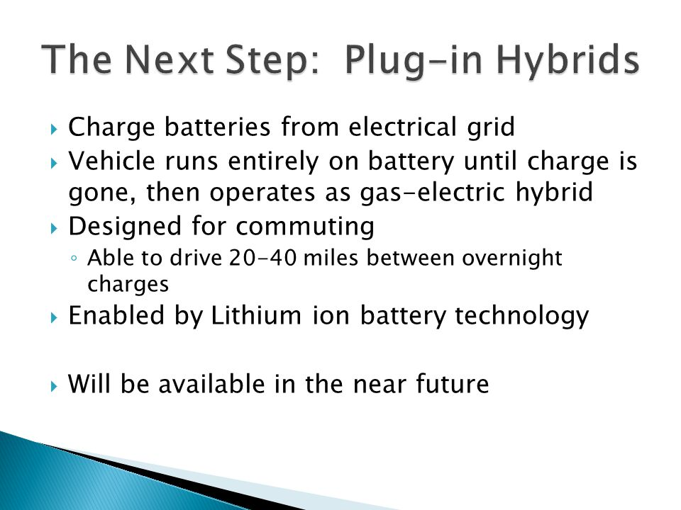  Charge batteries from electrical grid  Vehicle runs entirely on battery until charge is gone, then operates as gas-electric hybrid  Designed for commuting ◦ Able to drive miles between overnight charges  Enabled by Lithium ion battery technology  Will be available in the near future