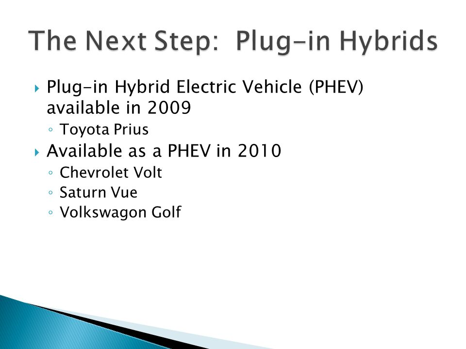  Plug-in Hybrid Electric Vehicle (PHEV) available in 2009 ◦ Toyota Prius  Available as a PHEV in 2010 ◦ Chevrolet Volt ◦ Saturn Vue ◦ Volkswagon Golf