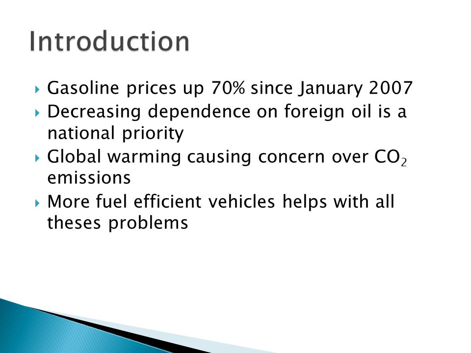 Gasoline prices up 70% since January 2007  Decreasing dependence on foreign oil is a national priority  Global warming causing concern over CO 2 emissions  More fuel efficient vehicles helps with all theses problems