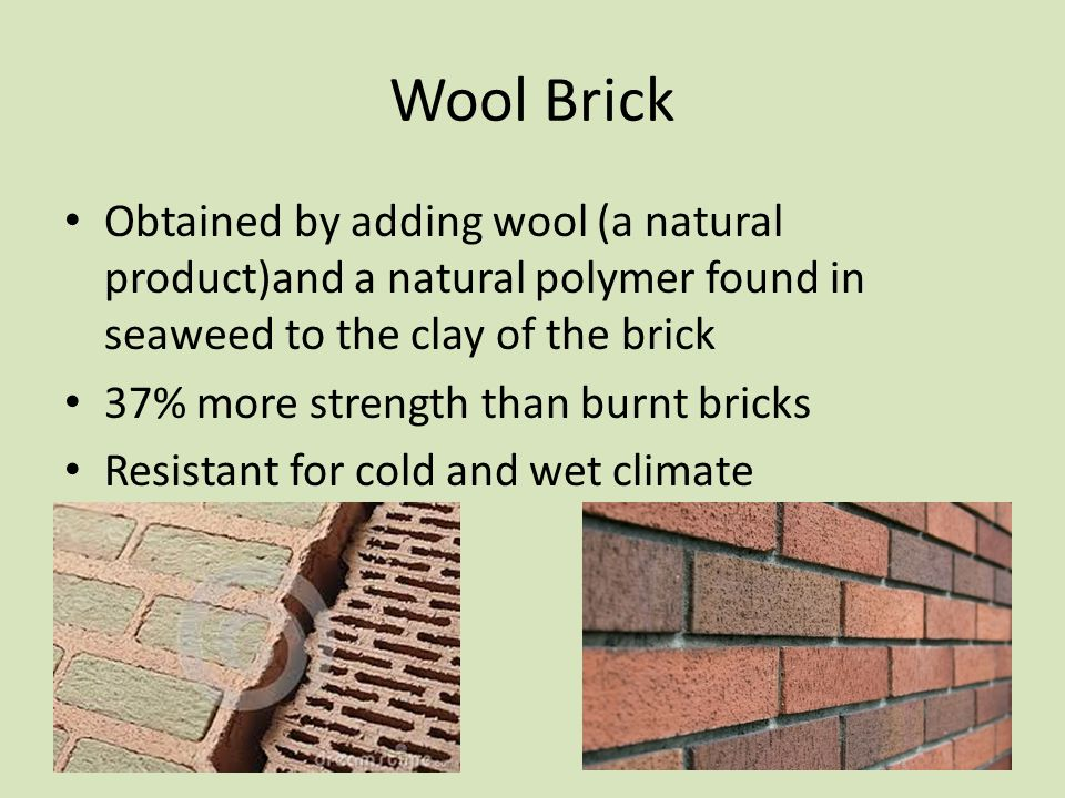 Wool Brick Obtained by adding wool (a natural product)and a natural polymer found in seaweed to the clay of the brick 37% more strength than burnt bricks Resistant for cold and wet climate