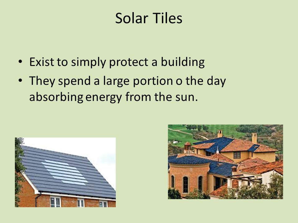 Solar Tiles Exist to simply protect a building They spend a large portion o the day absorbing energy from the sun.