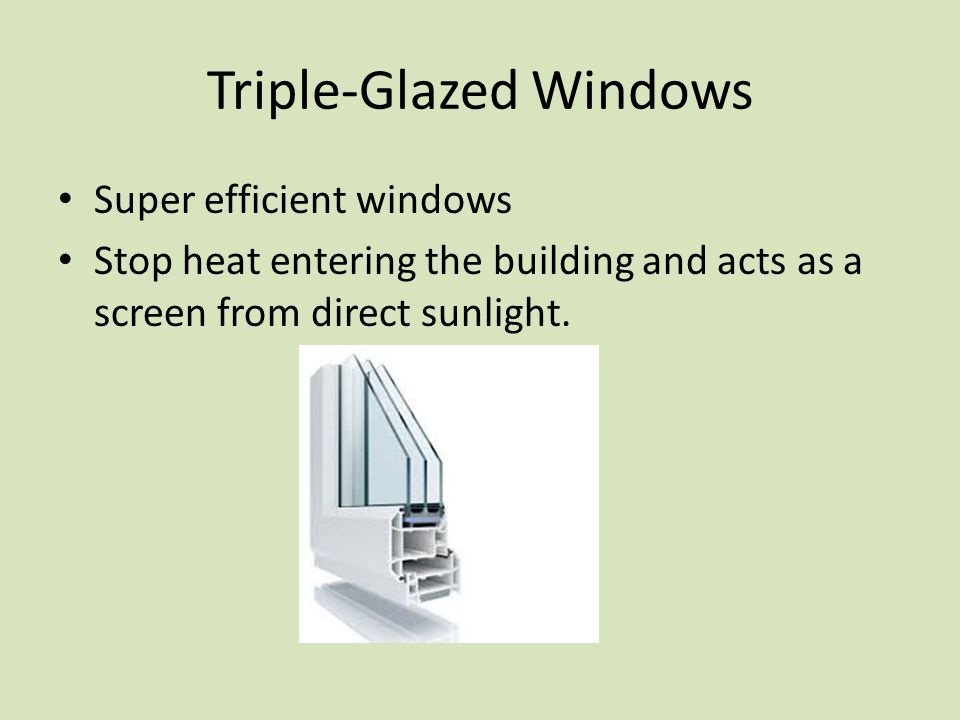 Triple-Glazed Windows Super efficient windows Stop heat entering the building and acts as a screen from direct sunlight.