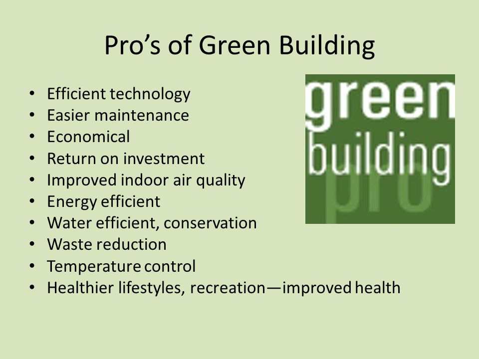 Pro's of Green Building Efficient technology Easier maintenance Economical Return on investment Improved indoor air quality Energy efficient Water efficient, conservation Waste reduction Temperature control Healthier lifestyles, recreation—improved health