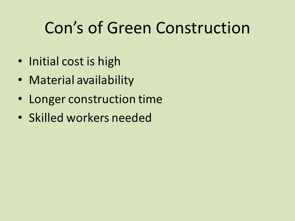 Con's of Green Construction Initial cost is high Material availability Longer construction time Skilled workers needed
