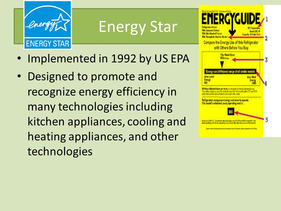 Energy Star Implemented in 1992 by US EPA Designed to promote and recognize energy efficiency in many technologies including kitchen appliances, cooling and heating appliances, and other technologies