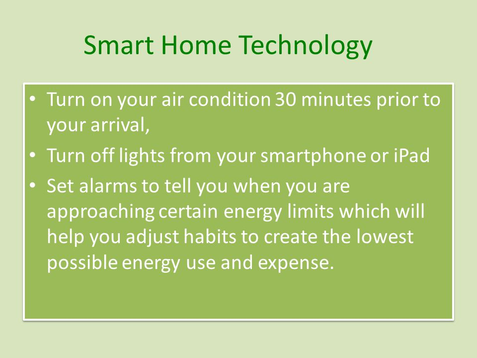 Smart Home Technology Turn on your air condition 30 minutes prior to your arrival, Turn off lights from your smartphone or iPad Set alarms to tell you when you are approaching certain energy limits which will help you adjust habits to create the lowest possible energy use and expense.