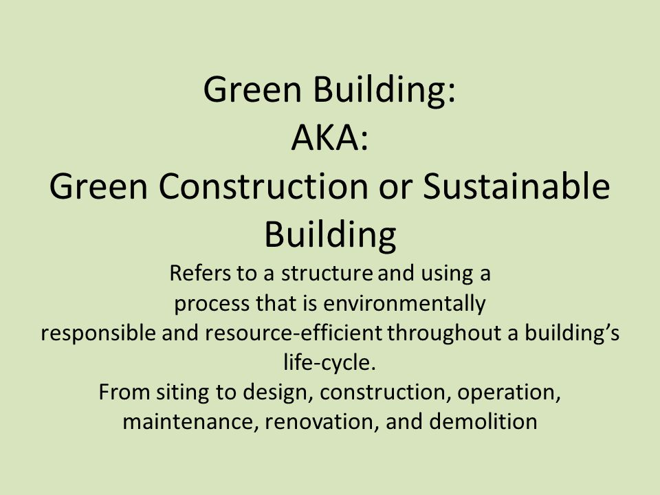 Green Building: AKA: Green Construction or Sustainable Building Refers to a structure and using a process that is environmentally responsible and resource-efficient throughout a building's life-cycle.