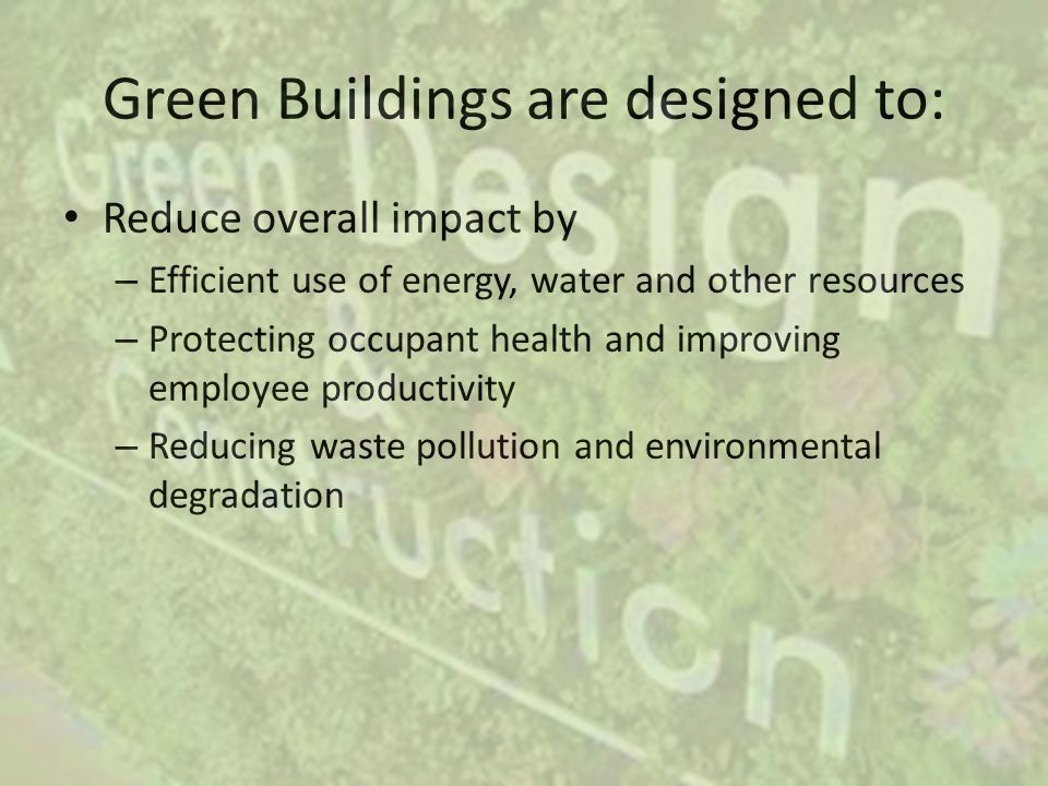 Green Buildings are designed to: Reduce overall impact by – Efficient use of energy, water and other resources – Protecting occupant health and improving employee productivity – Reducing waste pollution and environmental degradation