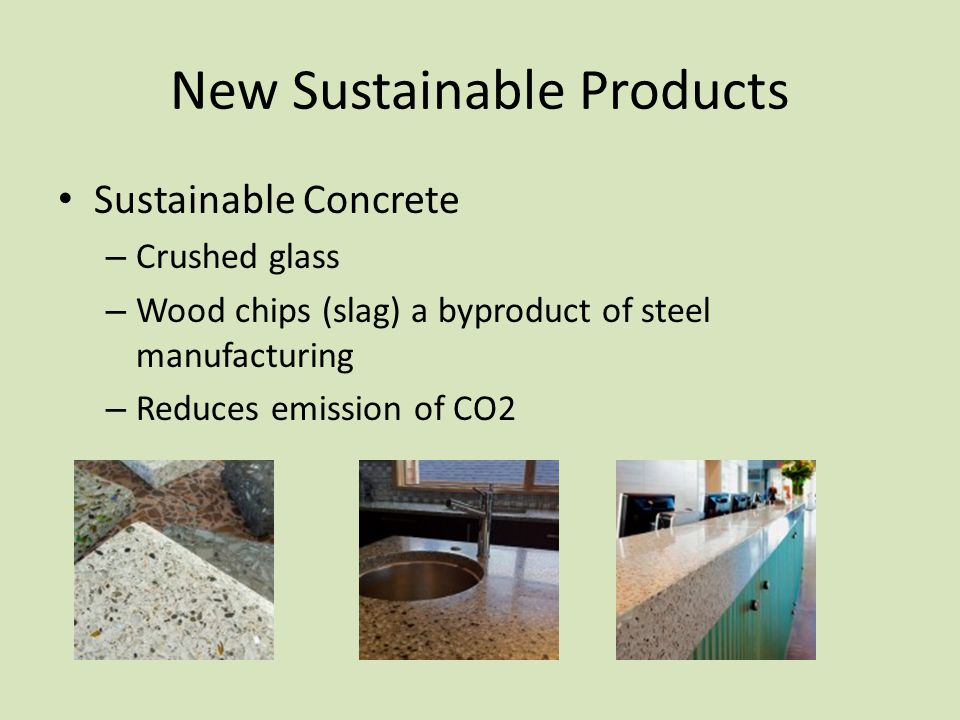 New Sustainable Products Sustainable Concrete – Crushed glass – Wood chips (slag) a byproduct of steel manufacturing – Reduces emission of CO2