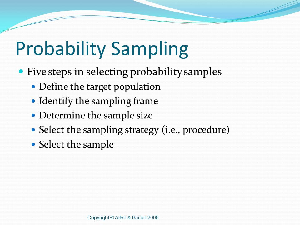 Probability Sampling Five steps in selecting probability samples Define the target population Identify the sampling frame Determine the sample size Select the sampling strategy (i.e., procedure) Select the sample Copyright © Allyn & Bacon 2008
