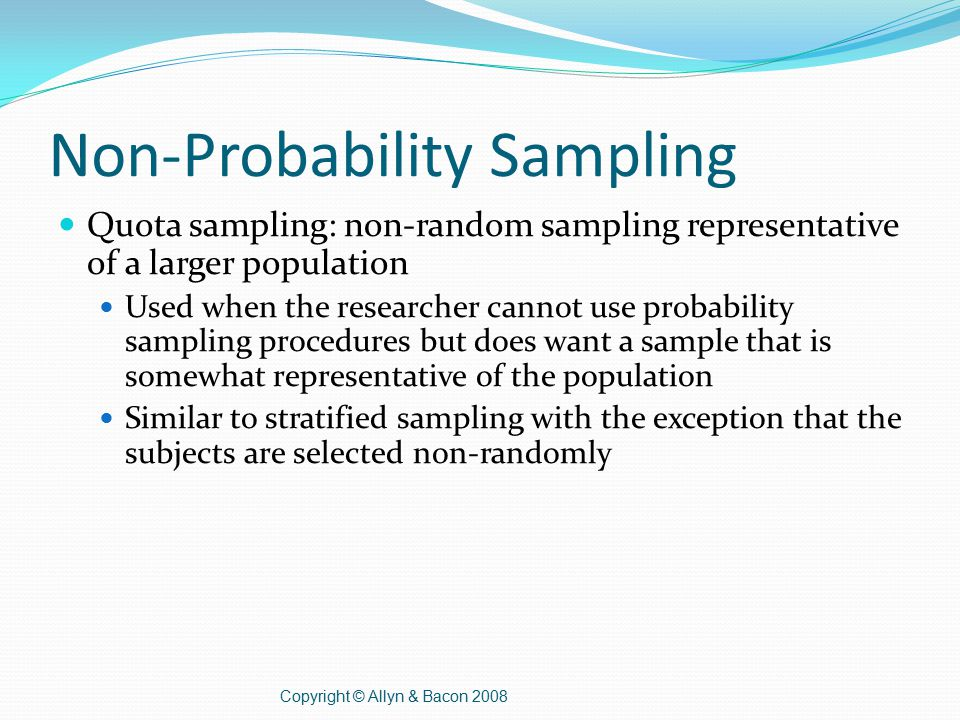Non-Probability Sampling Quota sampling: non-random sampling representative of a larger population Used when the researcher cannot use probability sampling procedures but does want a sample that is somewhat representative of the population Similar to stratified sampling with the exception that the subjects are selected non-randomly Copyright © Allyn & Bacon 2008