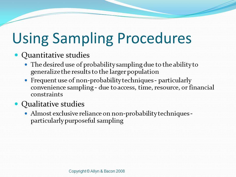 Using Sampling Procedures Quantitative studies The desired use of probability sampling due to the ability to generalize the results to the larger population Frequent use of non-probability techniques - particularly convenience sampling - due to access, time, resource, or financial constraints Qualitative studies Almost exclusive reliance on non-probability techniques - particularly purposeful sampling Copyright © Allyn & Bacon 2008
