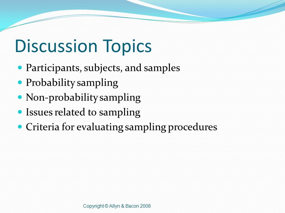 Discussion Topics Participants, subjects, and samples Probability sampling Non-probability sampling Issues related to sampling Criteria for evaluating sampling procedures Copyright © Allyn & Bacon 2008