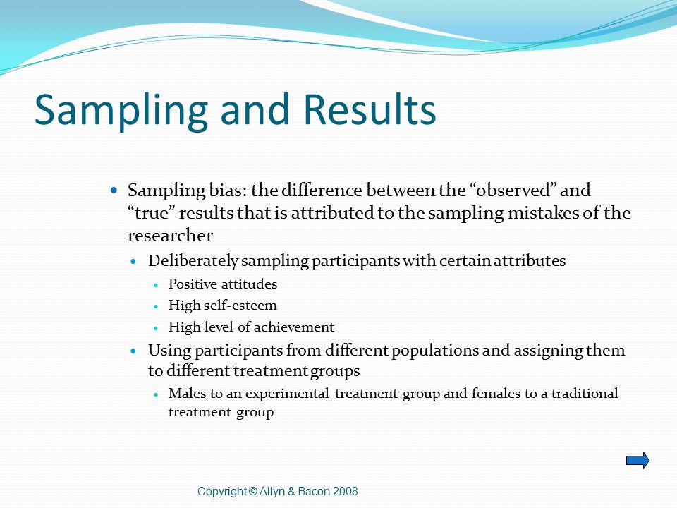 Sampling and Results Sampling bias: the difference between the observed and true results that is attributed to the sampling mistakes of the researcher Deliberately sampling participants with certain attributes Positive attitudes High self-esteem High level of achievement Using participants from different populations and assigning them to different treatment groups Males to an experimental treatment group and females to a traditional treatment group Copyright © Allyn & Bacon 2008