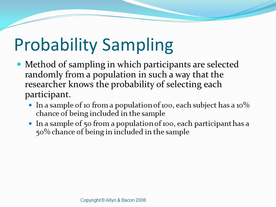 Probability Sampling Method of sampling in which participants are selected randomly from a population in such a way that the researcher knows the probability of selecting each participant.