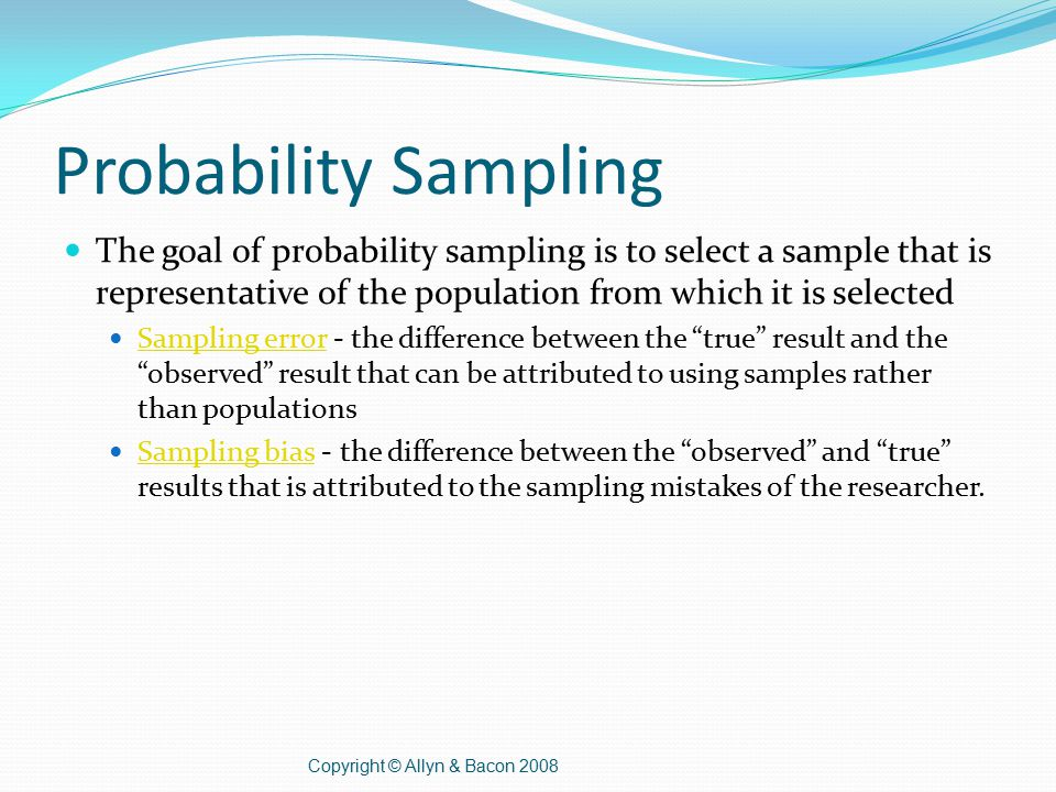 Probability Sampling The goal of probability sampling is to select a sample that is representative of the population from which it is selected Sampling error - the difference between the true result and the observed result that can be attributed to using samples rather than populations Sampling error Sampling bias - the difference between the observed and true results that is attributed to the sampling mistakes of the researcher.