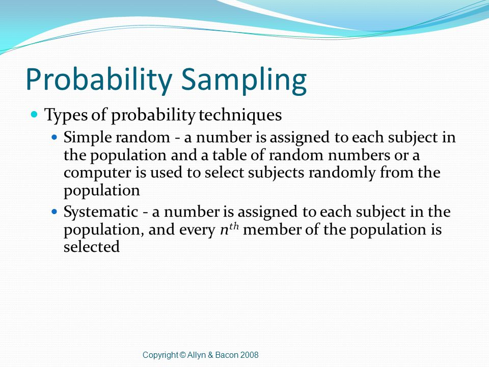 Probability Sampling Types of probability techniques Simple random - a number is assigned to each subject in the population and a table of random numbers or a computer is used to select subjects randomly from the population Systematic - a number is assigned to each subject in the population, and every n th member of the population is selected Copyright © Allyn & Bacon 2008