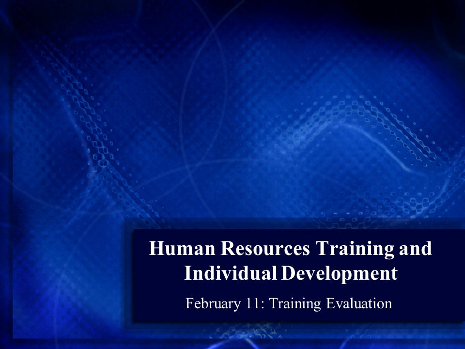 Human Resources Training and Individual Development February 11: Training Evaluation