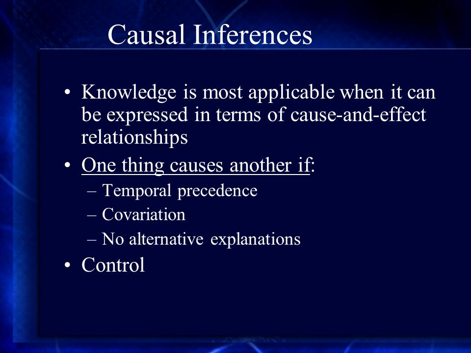 Causal Inferences Knowledge is most applicable when it can be expressed in terms of cause-and-effect relationships One thing causes another if: –Temporal precedence –Covariation –No alternative explanations Control