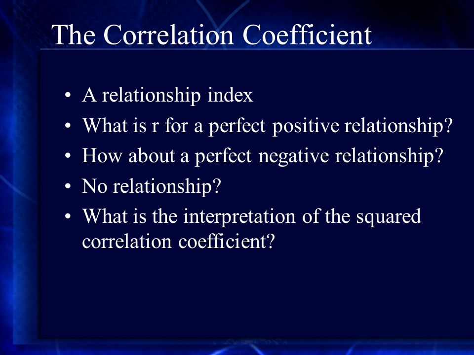 The Correlation Coefficient A relationship index What is r for a perfect positive relationship.