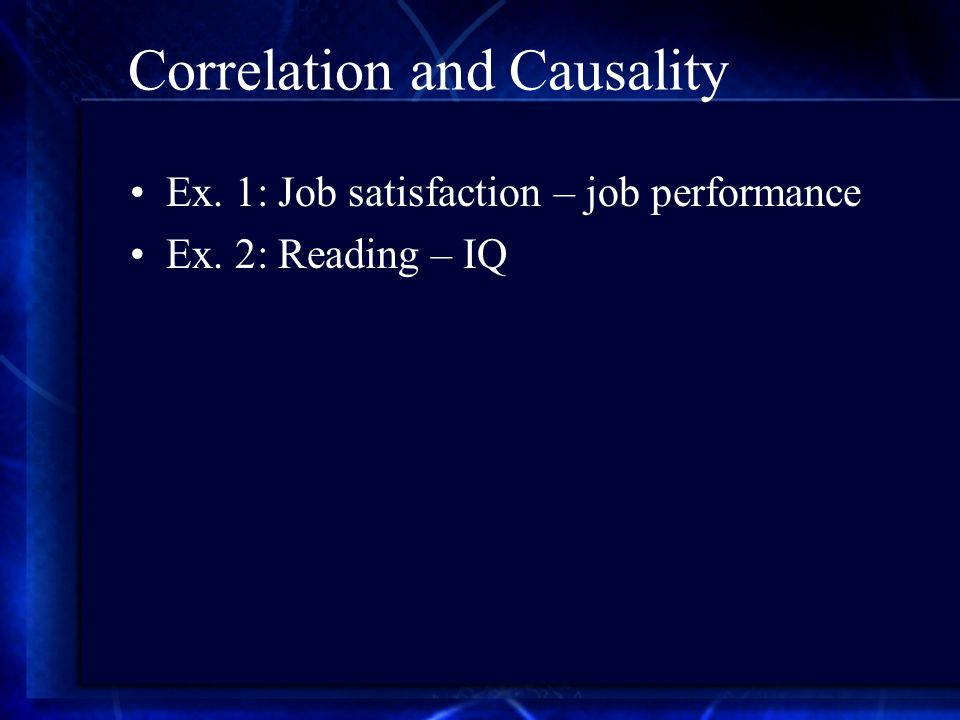 Correlation and Causality Ex. 1: Job satisfaction – job performance Ex. 2: Reading – IQ