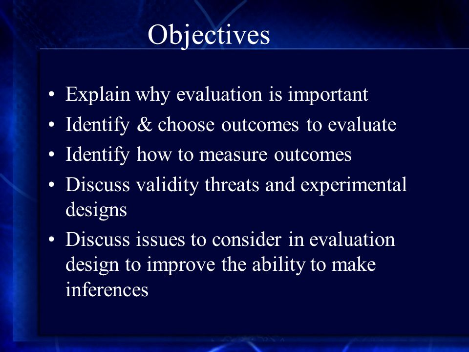 Objectives Explain why evaluation is important Identify & choose outcomes to evaluate Identify how to measure outcomes Discuss validity threats and experimental designs Discuss issues to consider in evaluation design to improve the ability to make inferences