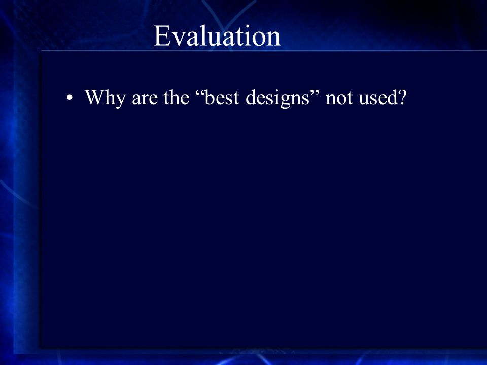 Evaluation Why are the best designs not used