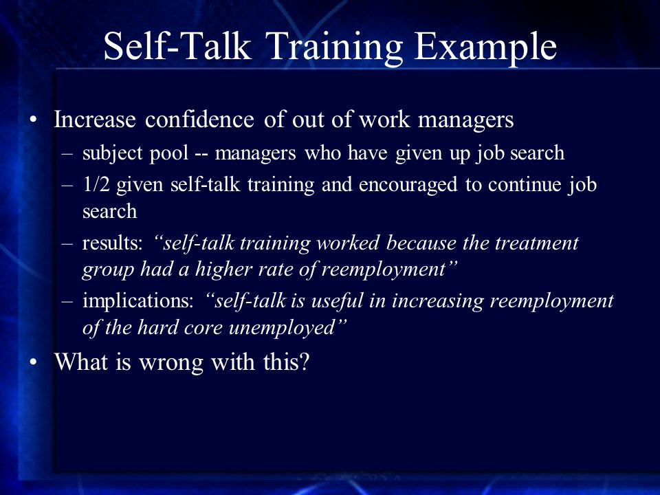 Self-Talk Training Example Increase confidence of out of work managers –subject pool -- managers who have given up job search –1/2 given self-talk training and encouraged to continue job search –results: self-talk training worked because the treatment group had a higher rate of reemployment –implications: self-talk is useful in increasing reemployment of the hard core unemployed What is wrong with this