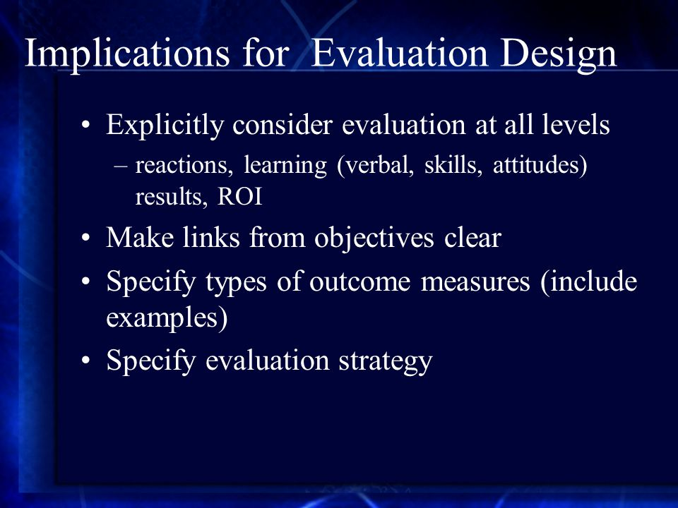Implications for Evaluation Design Explicitly consider evaluation at all levels –reactions, learning (verbal, skills, attitudes) results, ROI Make links from objectives clear Specify types of outcome measures (include examples) Specify evaluation strategy