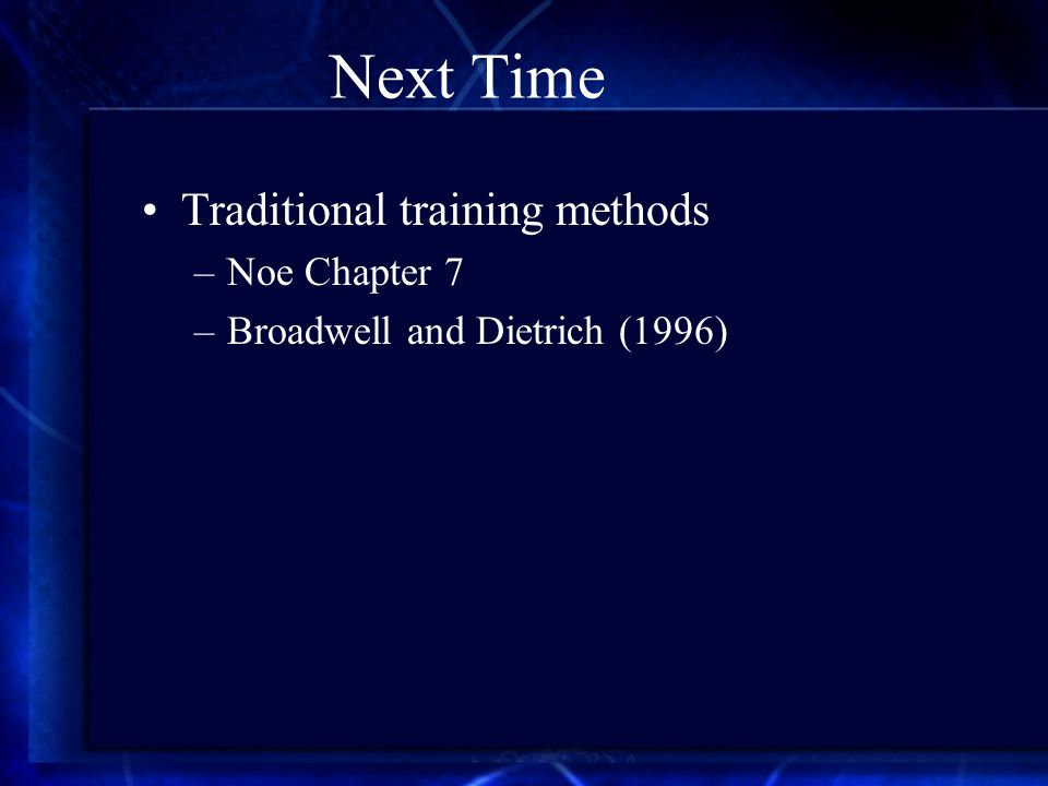Next Time Traditional training methods –Noe Chapter 7 –Broadwell and Dietrich (1996)