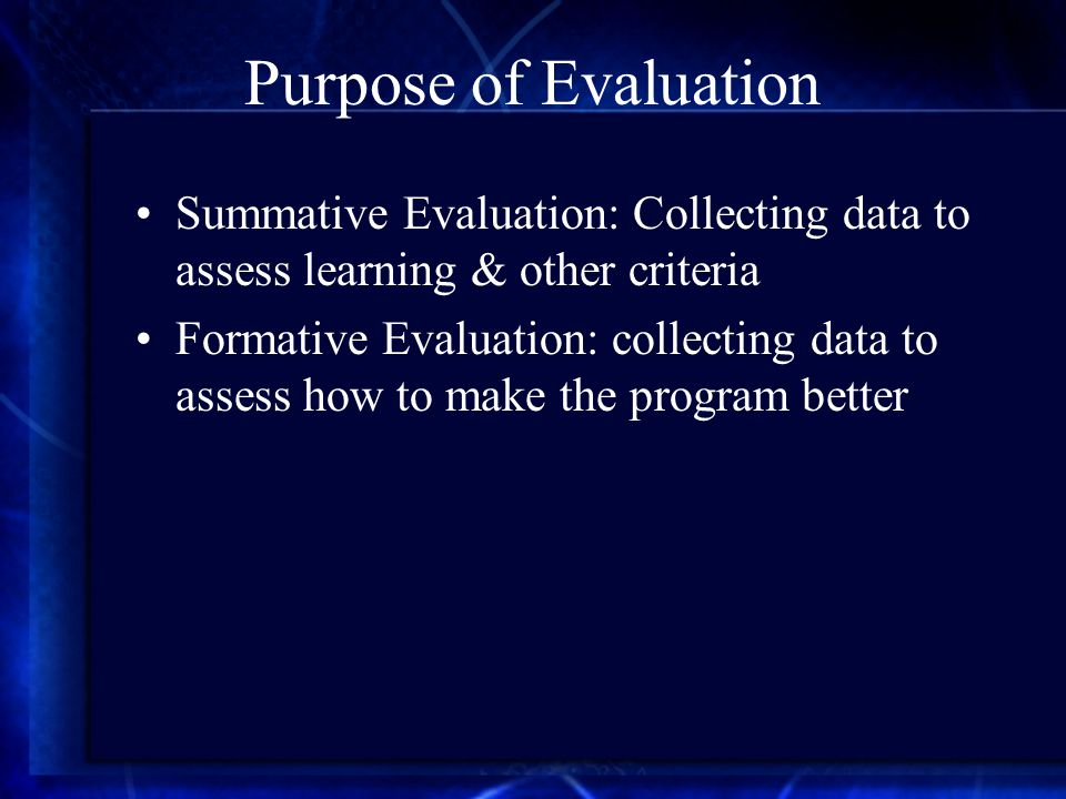 Purpose of Evaluation Summative Evaluation: Collecting data to assess learning & other criteria Formative Evaluation: collecting data to assess how to make the program better