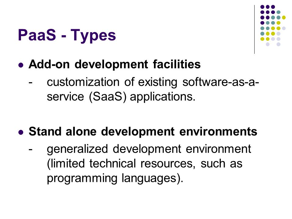 PaaS - Types Add-on development facilities -customization of existing software-as-a- service (SaaS) applications.