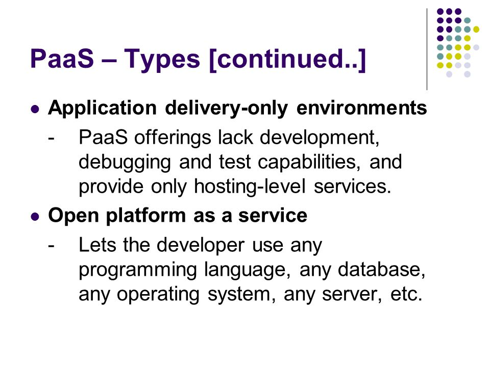 PaaS – Types [continued..] Application delivery-only environments -PaaS offerings lack development, debugging and test capabilities, and provide only hosting-level services.