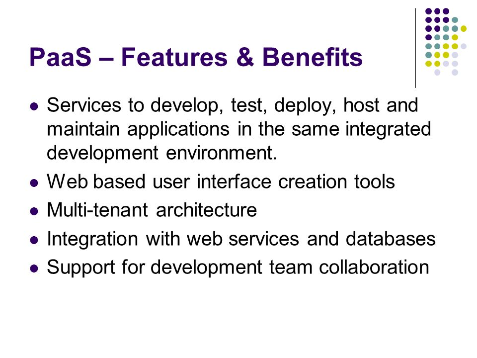 PaaS – Features & Benefits Services to develop, test, deploy, host and maintain applications in the same integrated development environment.
