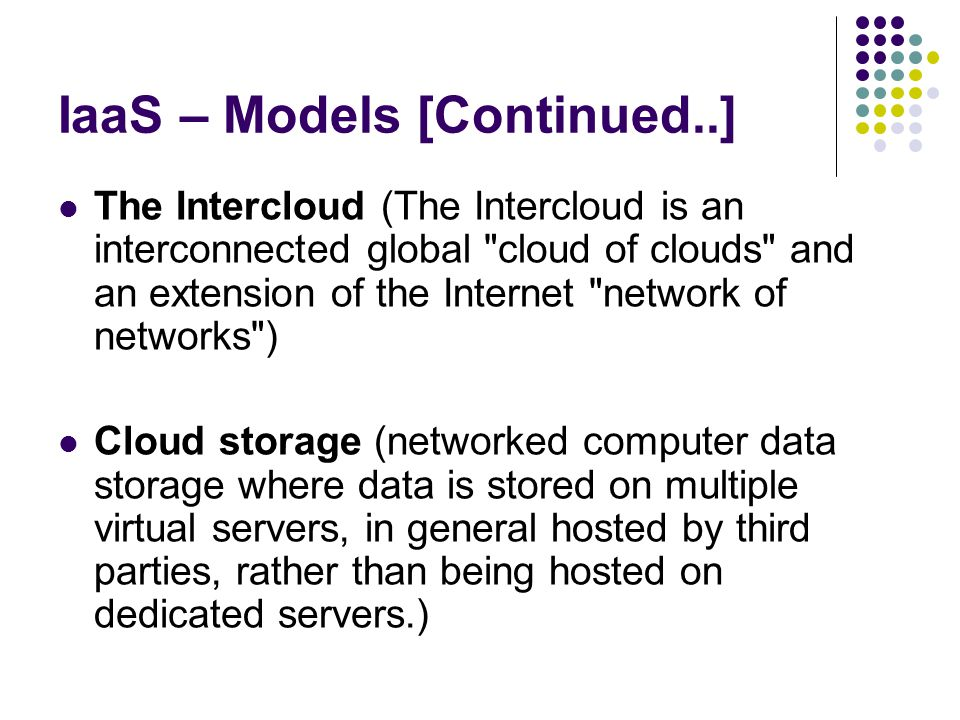 IaaS – Models [Continued..] The Intercloud (The Intercloud is an interconnected global cloud of clouds and an extension of the Internet network of networks ) Cloud storage (networked computer data storage where data is stored on multiple virtual servers, in general hosted by third parties, rather than being hosted on dedicated servers.)