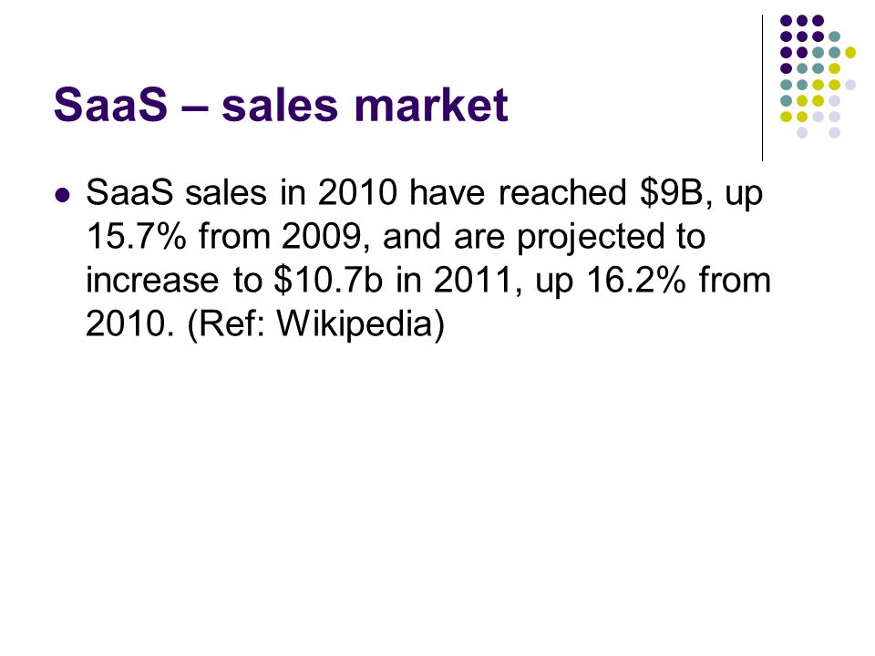 SaaS – sales market SaaS sales in 2010 have reached $9B, up 15.7% from 2009, and are projected to increase to $10.7b in 2011, up 16.2% from 2010.