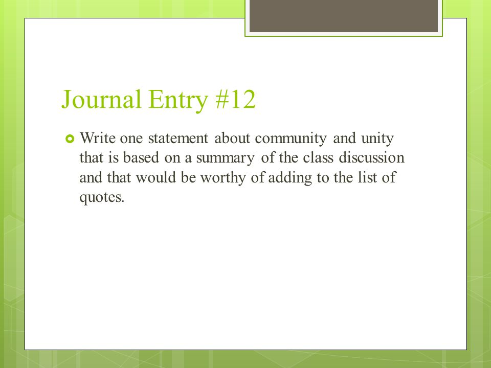 Journal Entry #12  Write one statement about community and unity that is based on a summary of the class discussion and that would be worthy of adding to the list of quotes.