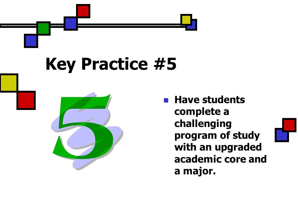 Key Practice #5 Have students complete a challenging program of study with an upgraded academic core and a major.