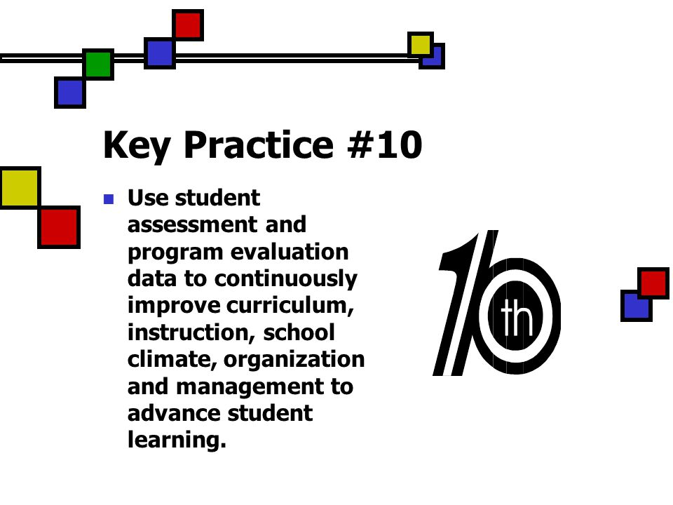 Key Practice #10 Use student assessment and program evaluation data to continuously improve curriculum, instruction, school climate, organization and management to advance student learning.