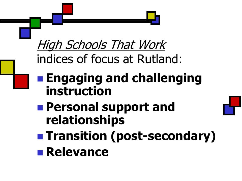 High Schools That Work indices of focus at Rutland: Engaging and challenging instruction Personal support and relationships Transition (post-secondary) Relevance